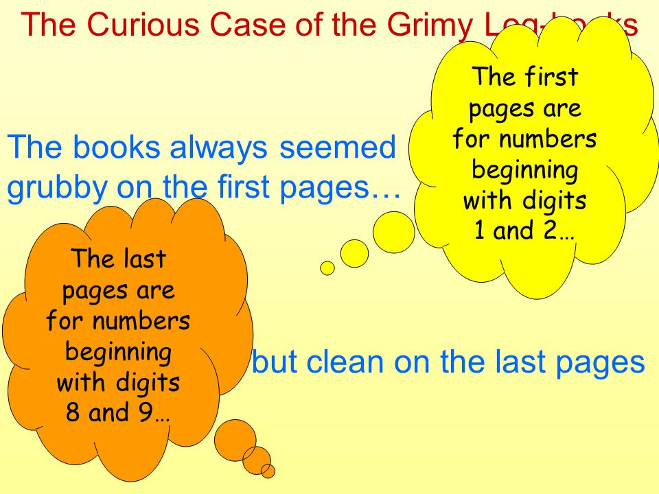 The Curious Case of the Grimy Log-books The books always seemed grubby on the first pages… … but clean on the last pages The first pages are for numbers beginning with digits 1 and 2… The last pages are for numbers beginning with digits 8 and 9…