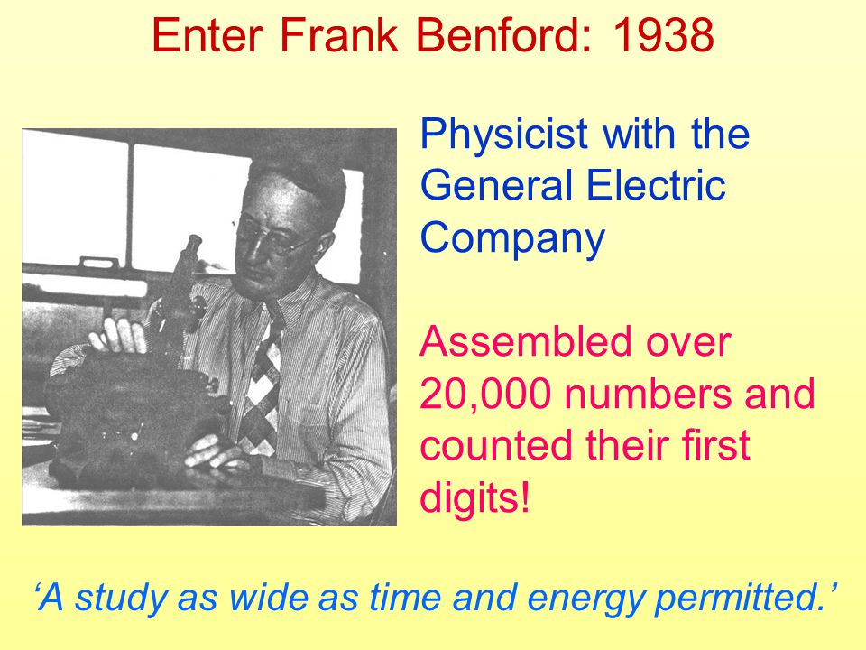 Enter Frank Benford: 1938 Physicist with the General Electric Company Assembled over 20,000 numbers and counted their first digits.