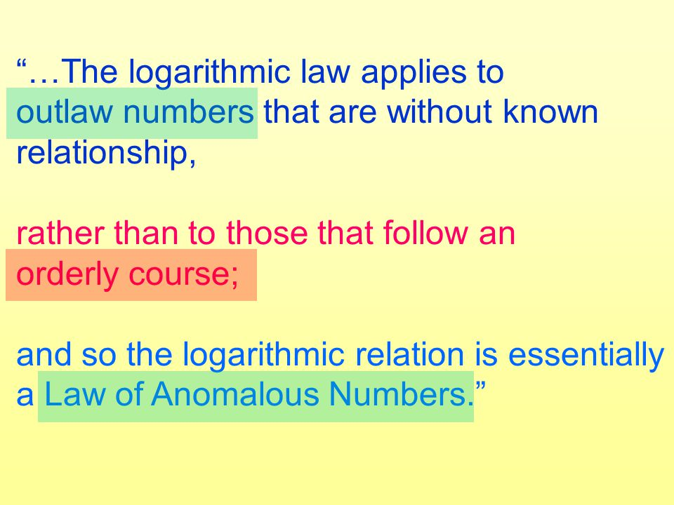 …The logarithmic law applies to outlaw numbers that are without known relationship, rather than to those that follow an orderly course; and so the logarithmic relation is essentially a Law of Anomalous Numbers.