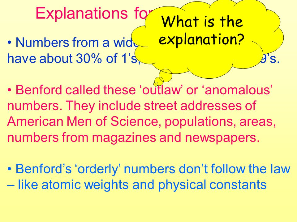 Explanations for Benfords Law Numbers from a wide range of data sources have about 30% of 1s, down to only 5% of 9s.