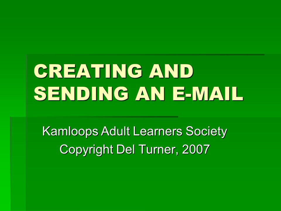 CREATING AND SENDING AN E-MAIL Kamloops Adult Learners Society Copyright Del Turner, 2007