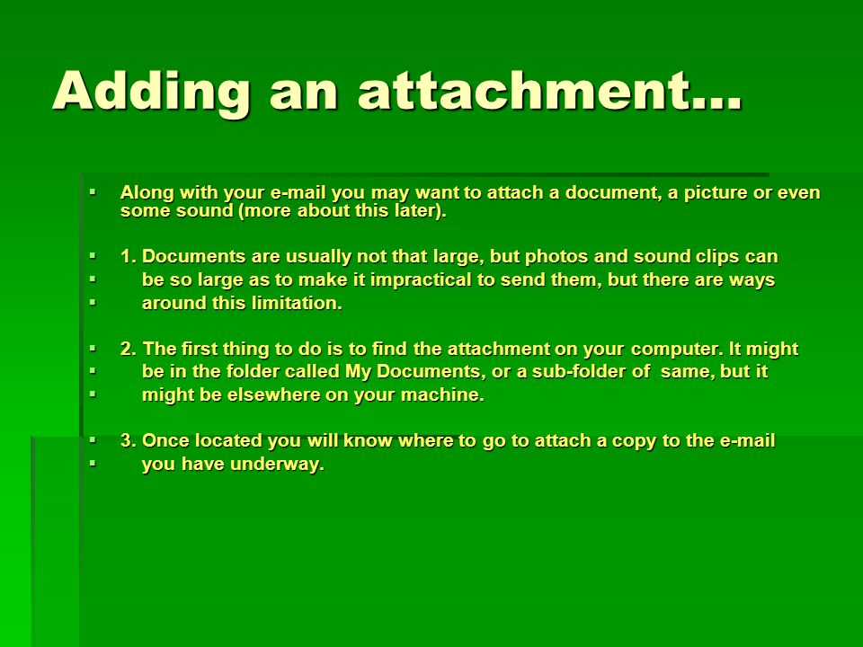 Adding an attachment… Along with your e-mail you may want to attach a document, a picture or even some sound (more about this later).