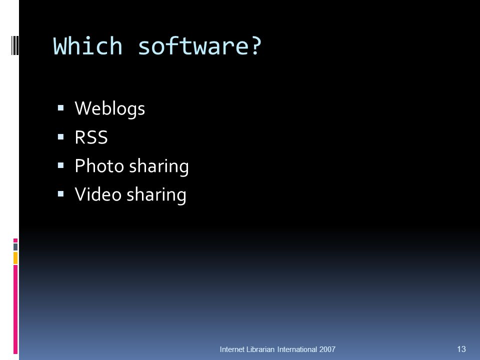 Which software? Weblogs RSS Photo sharing Video sharing Internet Librarian International 2007 13