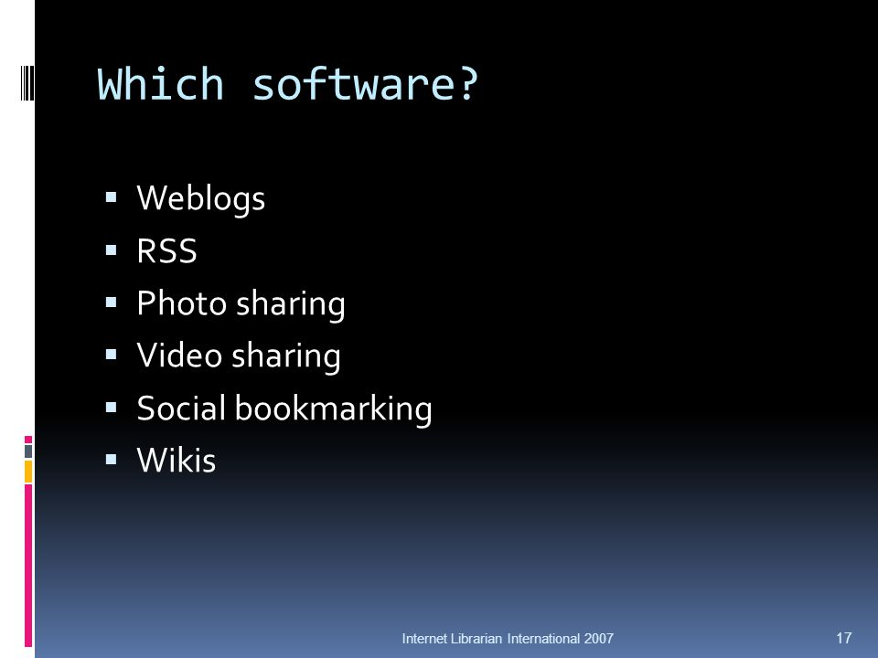 Which software? Weblogs RSS Photo sharing Video sharing Social bookmarking Wikis Internet Librarian International 2007 17