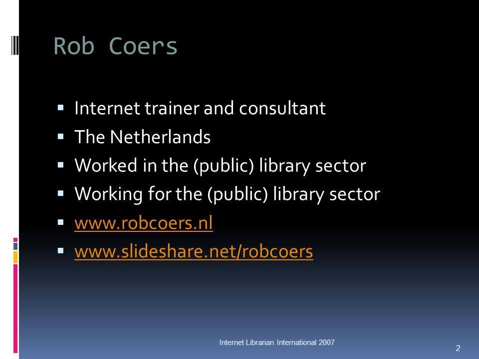 Rob Coers Internet trainer and consultant The Netherlands Worked in the (public) library sector Working for the (public) library sector www.robcoers.nl www.slideshare.net/robcoers Internet Librarian International 2007 2