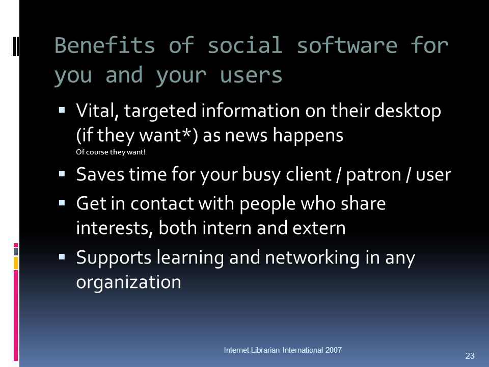 Benefits of social software for you and your users Vital, targeted information on their desktop (if they want*) as news happens Of course they want.