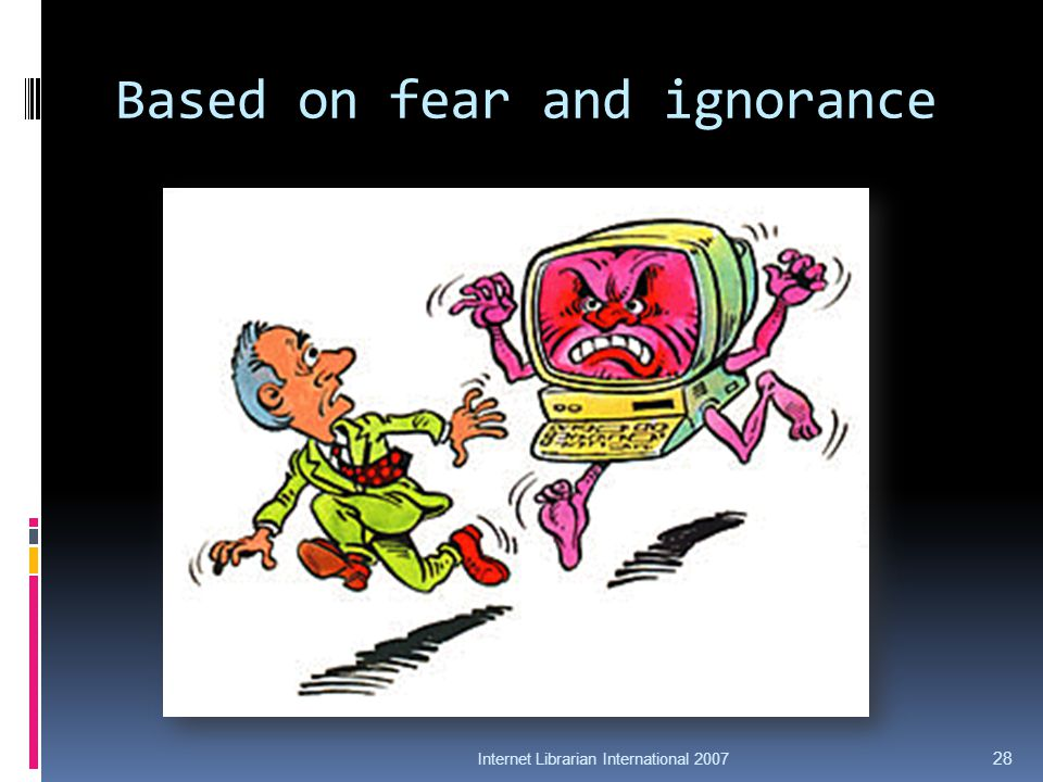 Based on fear and ignorance Internet Librarian International 2007 28