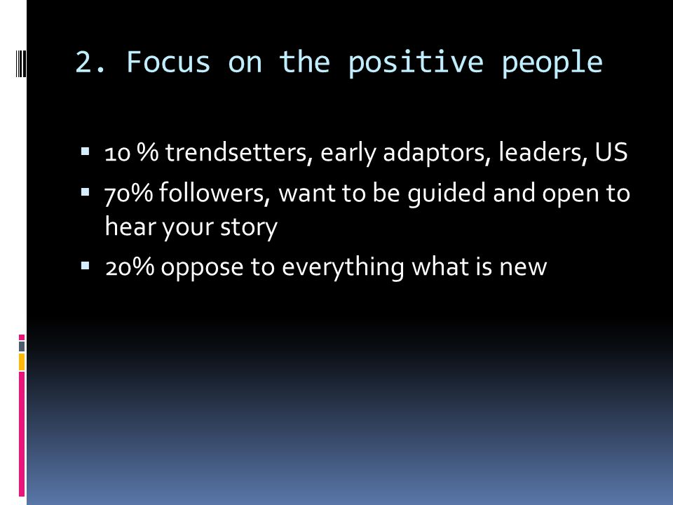 2. Focus on the positive people 10 % trendsetters, early adaptors, leaders, US 70% followers, want to be guided and open to hear your story 20% oppose
