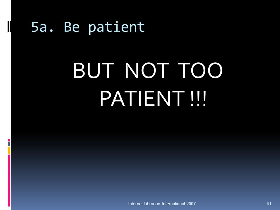 5a. Be patient BUT NOT TOO PATIENT !!! Internet Librarian International 2007 41