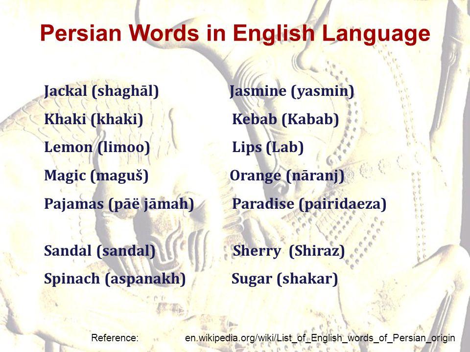 Persian Words in English Language Jackal (shaghāl) Jasmine (yasmin) Khaki (khaki)Kebab (Kabab) Lemon (limoo)Lips (Lab) Magic (maguš) Orange (nāranj) P