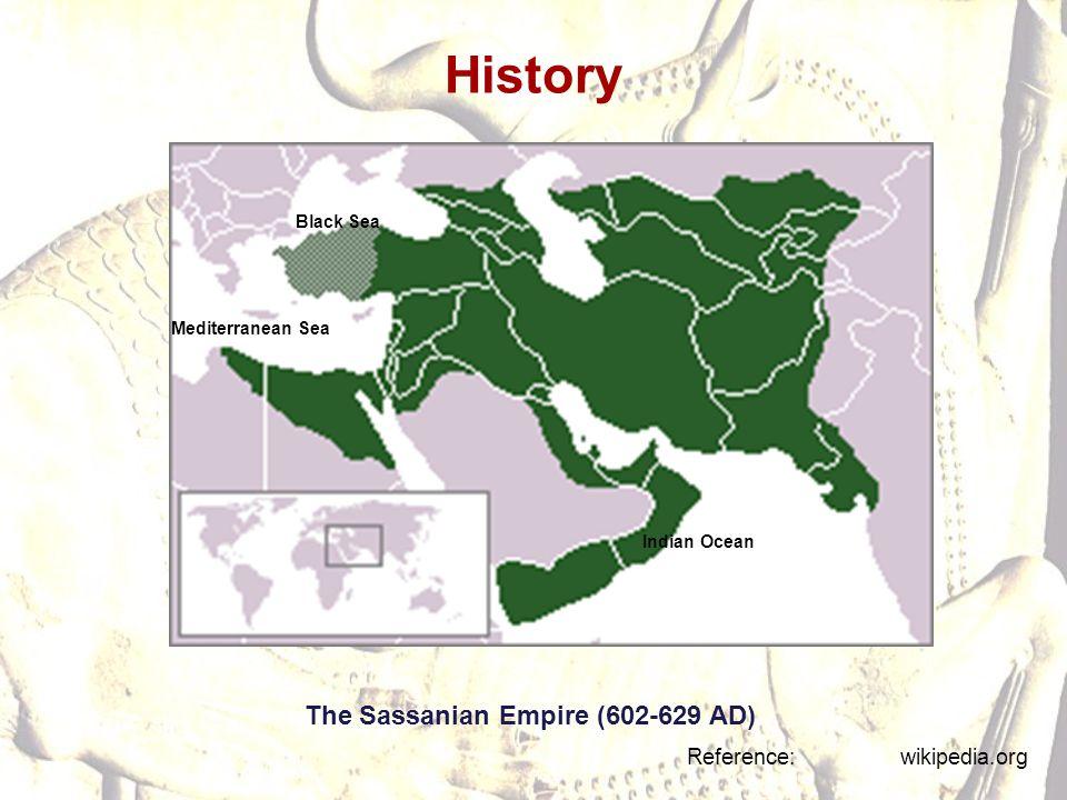 History The Sassanian Empire (602-629 AD) Reference: wikipedia.org Mediterranean Sea Black Sea Indian Ocean
