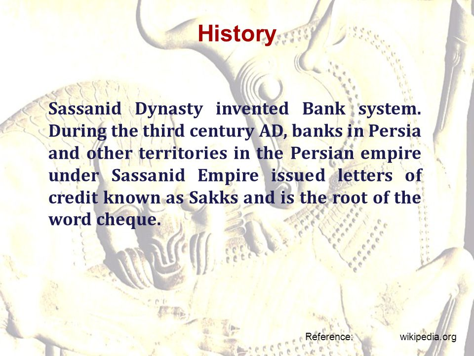 History Reference: wikipedia.org Sassanid Dynasty invented Bank system. During the third century AD, banks in Persia and other territories in the Pers