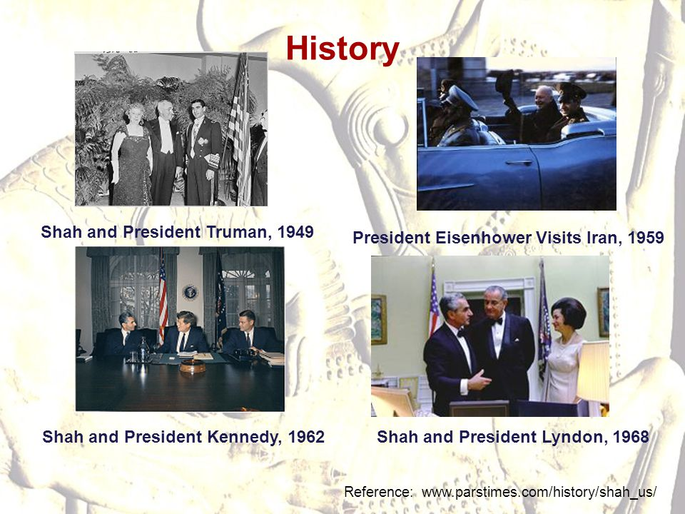 History Reference: www.parstimes.com/history/shah_us/ Shah and President Lyndon, 1968Shah and President Kennedy, 1962 President Eisenhower Visits Iran