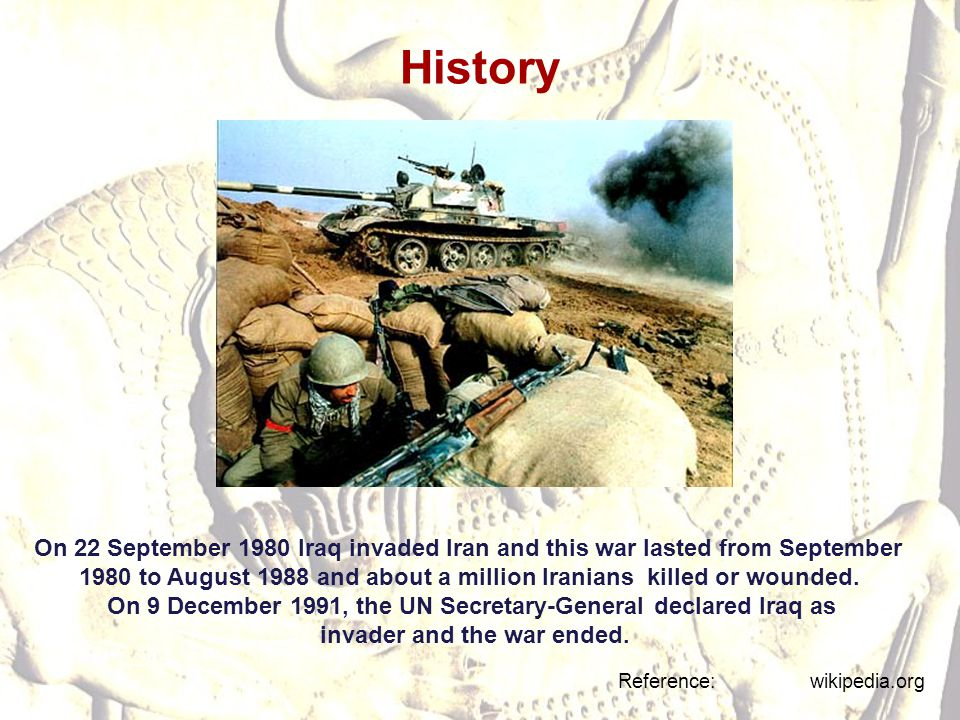 History On 22 September 1980 Iraq invaded Iran and this war lasted from September 1980 to August 1988 and about a million Iranians killed or wounded.
