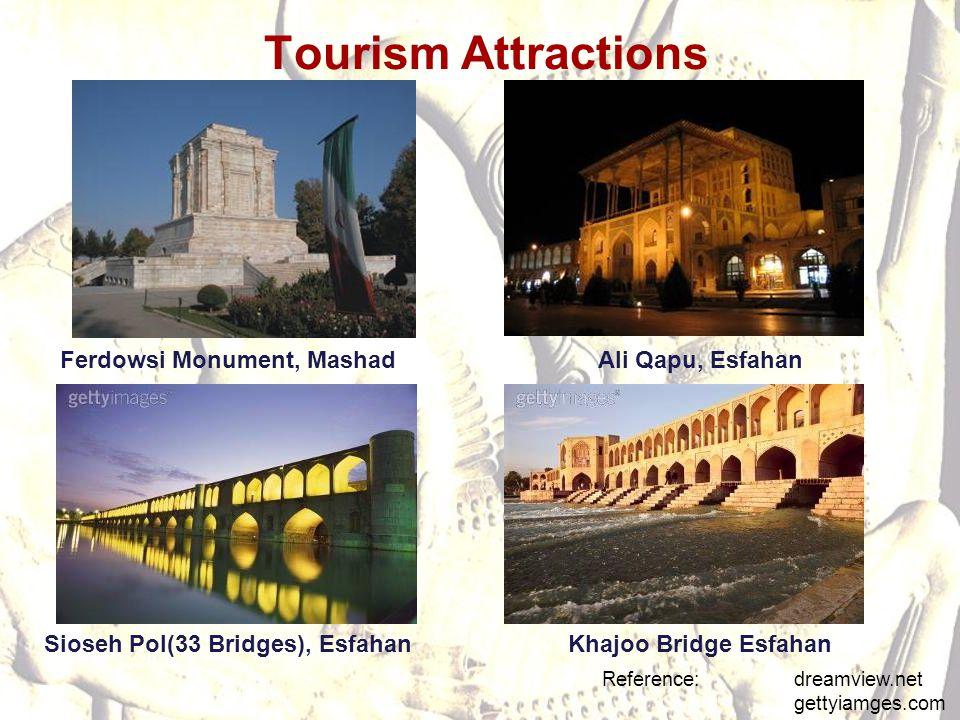 Tourism Attractions Reference: dreamview.net gettyiamges.com Ali Qapu, EsfahanFerdowsi Monument, Mashad Sioseh Pol(33 Bridges), EsfahanKhajoo Bridge E