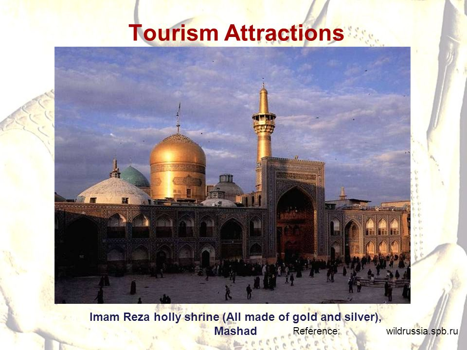 Tourism Attractions Reference: wildrussia.spb.ru Imam Reza holly shrine (All made of gold and silver), Mashad