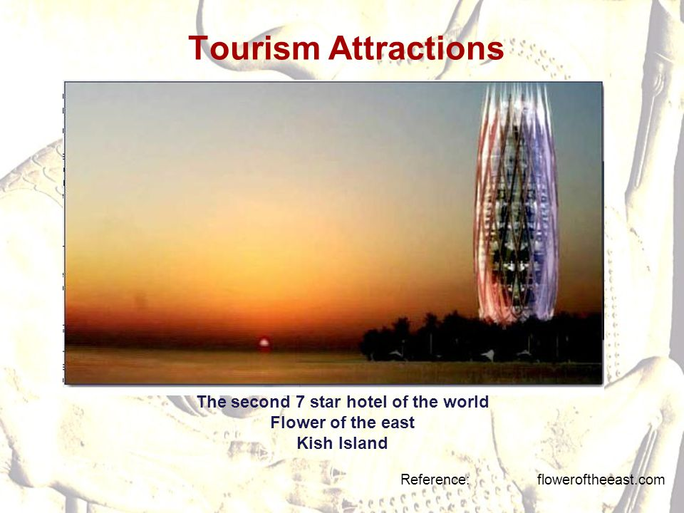 Tourism Attractions Reference: floweroftheeast.com The second 7 star hotel of the world Flower of the east Kish Island