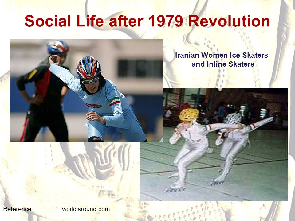 Social Life after 1979 Revolution Reference: worldisround.com Iranian Women Ice Skaters and Inline Skaters