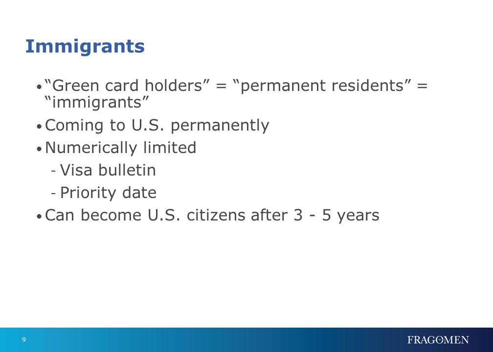 9 Immigrants Green card holders = permanent residents = immigrants Coming to U.S. permanently Numerically limited - Visa bulletin - Priority date Can