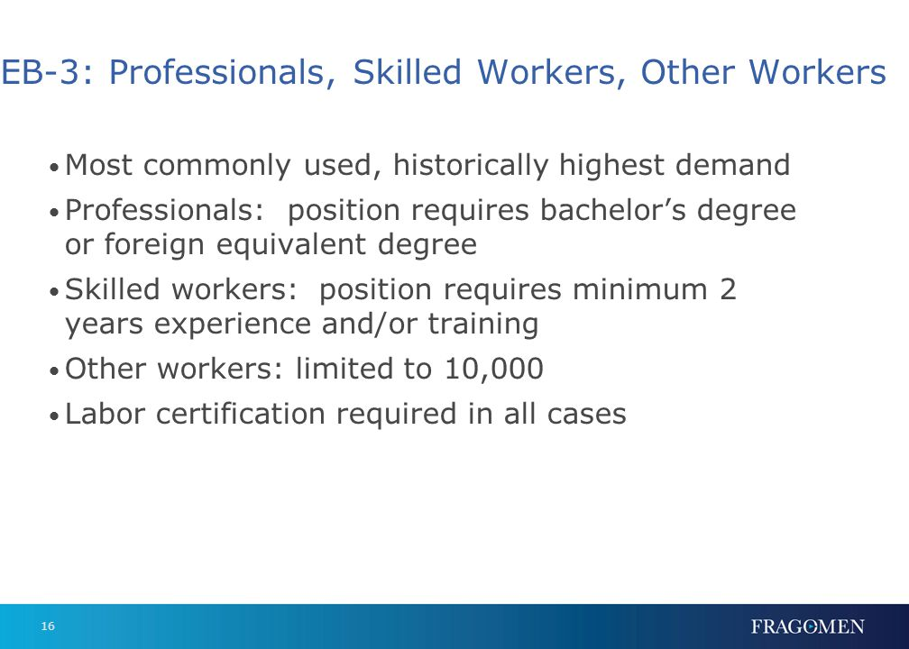 16 EB-3: Professionals, Skilled Workers, Other Workers Most commonly used, historically highest demand Professionals: position requires bachelors degr