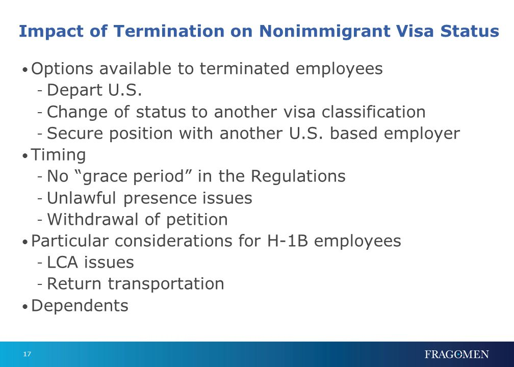 17 Impact of Termination on Nonimmigrant Visa Status Options available to terminated employees - Depart U.S. - Change of status to another visa classi