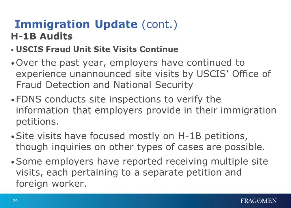 20 Immigration Update (cont.) H-1B Audits USCIS Fraud Unit Site Visits Continue Over the past year, employers have continued to experience unannounced