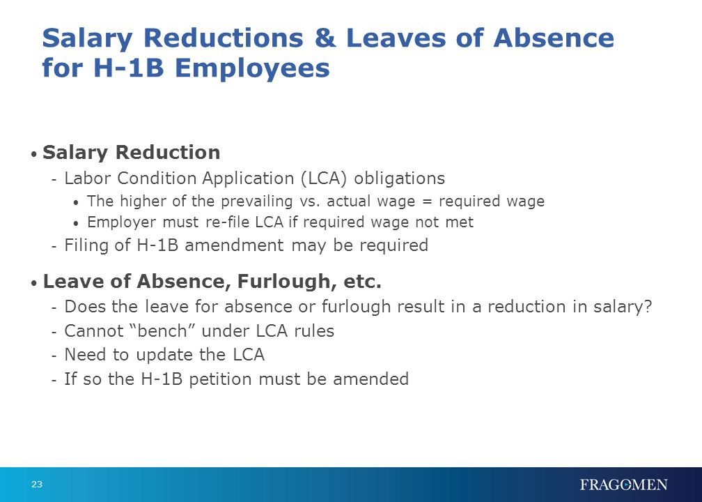23 Salary Reductions & Leaves of Absence for H-1B Employees Salary Reduction - Labor Condition Application (LCA) obligations The higher of the prevail