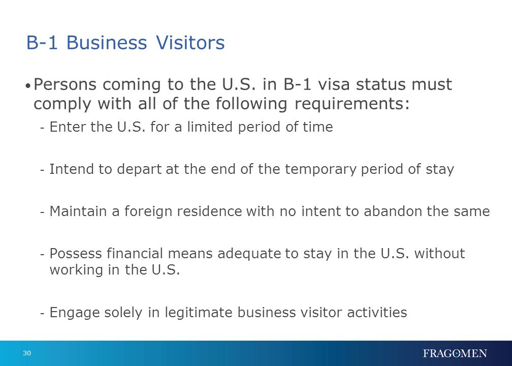 30 B-1 Business Visitors Persons coming to the U.S. in B-1 visa status must comply with all of the following requirements: - Enter the U.S. for a limi