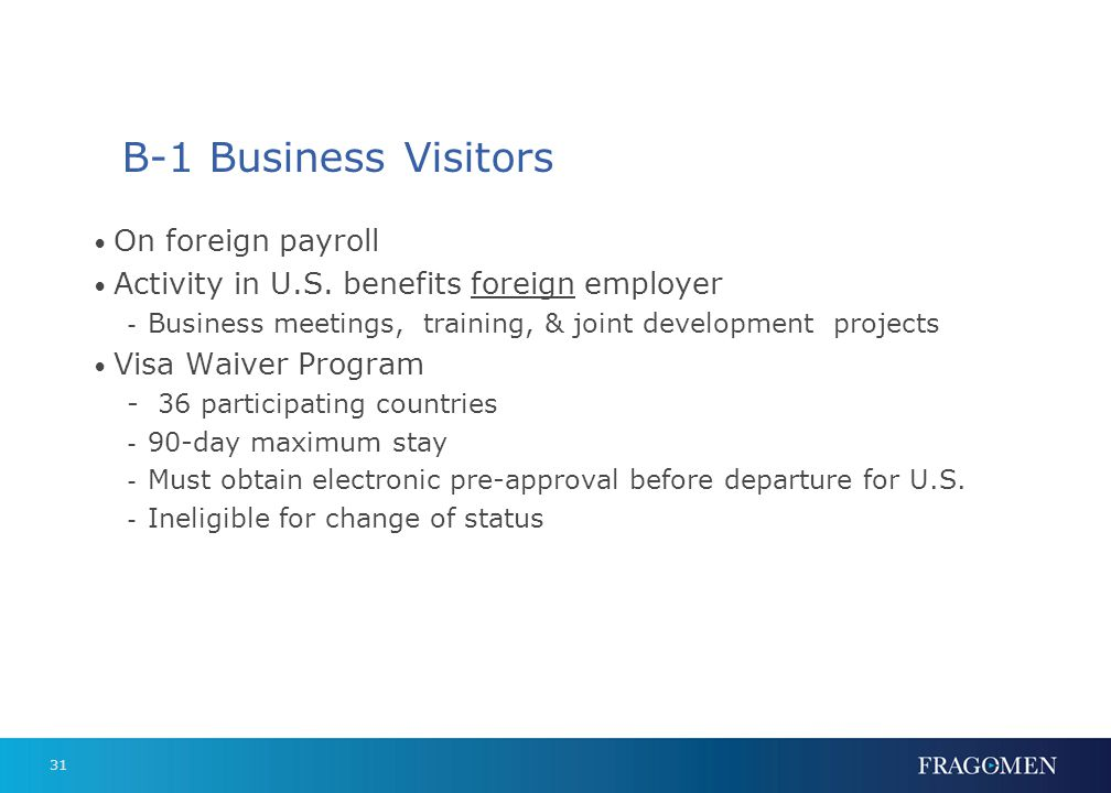 31 B-1 Business Visitors On foreign payroll Activity in U.S. benefits foreign employer - Business meetings, training, & joint development projects Vis