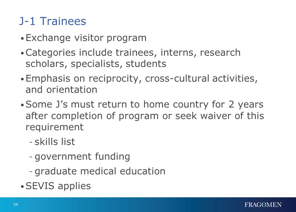 34 J-1 Trainees Exchange visitor program Categories include trainees, interns, research scholars, specialists, students Emphasis on reciprocity, cross