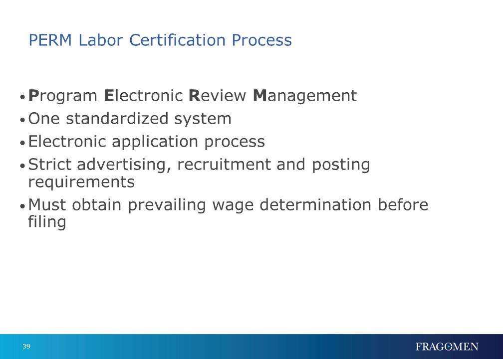 39 PERM Labor Certification Process Program Electronic Review Management One standardized system Electronic application process Strict advertising, re