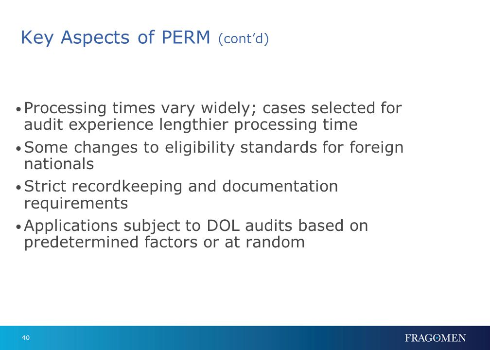 40 Key Aspects of PERM (contd) Processing times vary widely; cases selected for audit experience lengthier processing time Some changes to eligibility