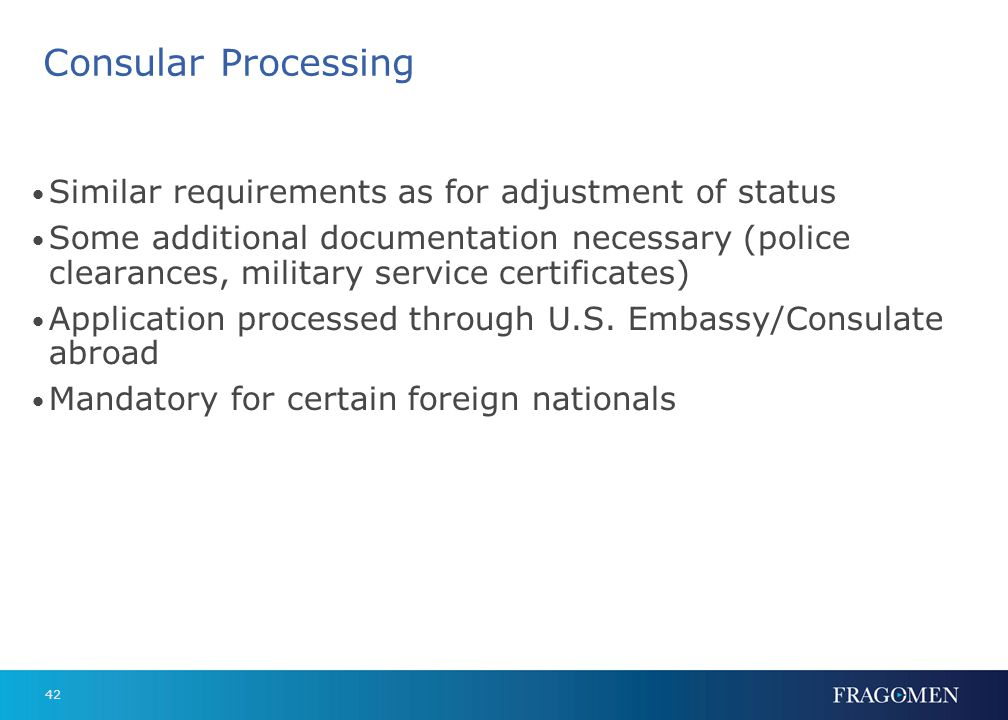 42 Consular Processing Similar requirements as for adjustment of status Some additional documentation necessary (police clearances, military service c