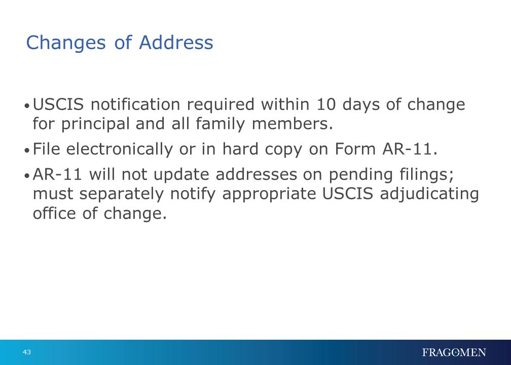 43 Changes of Address USCIS notification required within 10 days of change for principal and all family members. File electronically or in hard copy o