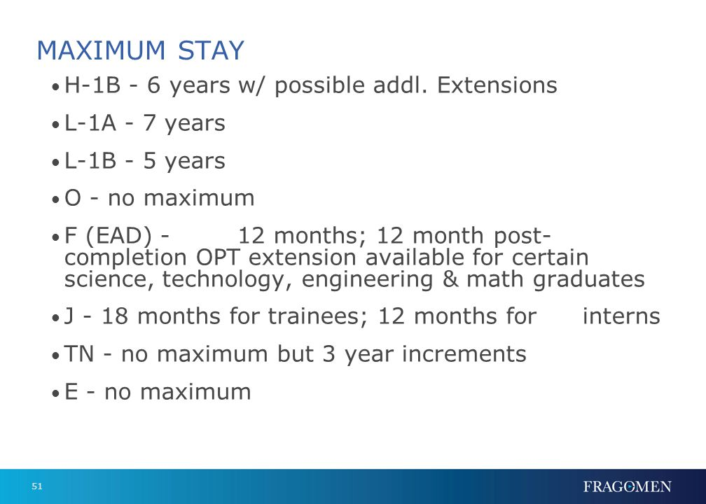 51 MAXIMUM STAY H-1B - 6 years w/ possible addl. Extensions L-1A - 7 years L-1B - 5 years O - no maximum F (EAD) -12 months; 12 month post- completion