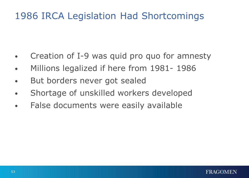 53 1986 IRCA Legislation Had Shortcomings Creation of I-9 was quid pro quo for amnesty Millions legalized if here from 1981- 1986 But borders never go