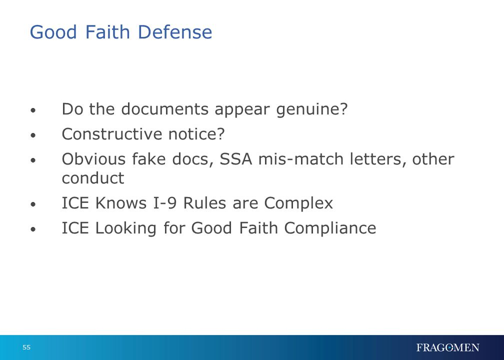 55 Good Faith Defense Do the documents appear genuine? Constructive notice? Obvious fake docs, SSA mis-match letters, other conduct ICE Knows I-9 Rule
