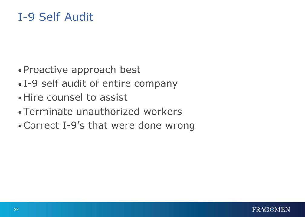 57 I-9 Self Audit Proactive approach best I-9 self audit of entire company Hire counsel to assist Terminate unauthorized workers Correct I-9s that wer