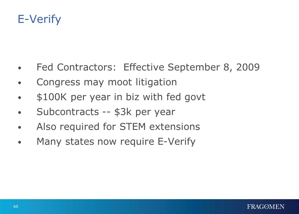 60 E-Verify Fed Contractors: Effective September 8, 2009 Congress may moot litigation $100K per year in biz with fed govt Subcontracts -- $3k per year