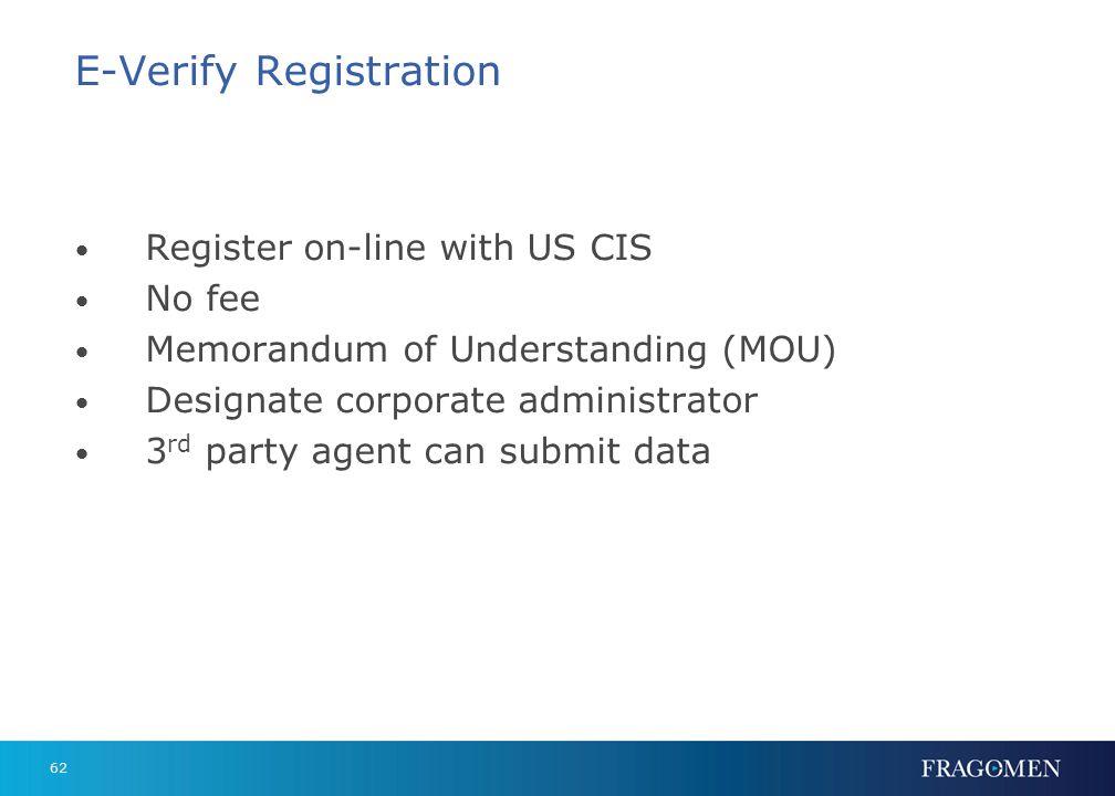 62 E-Verify Registration Register on-line with US CIS No fee Memorandum of Understanding (MOU) Designate corporate administrator 3 rd party agent can