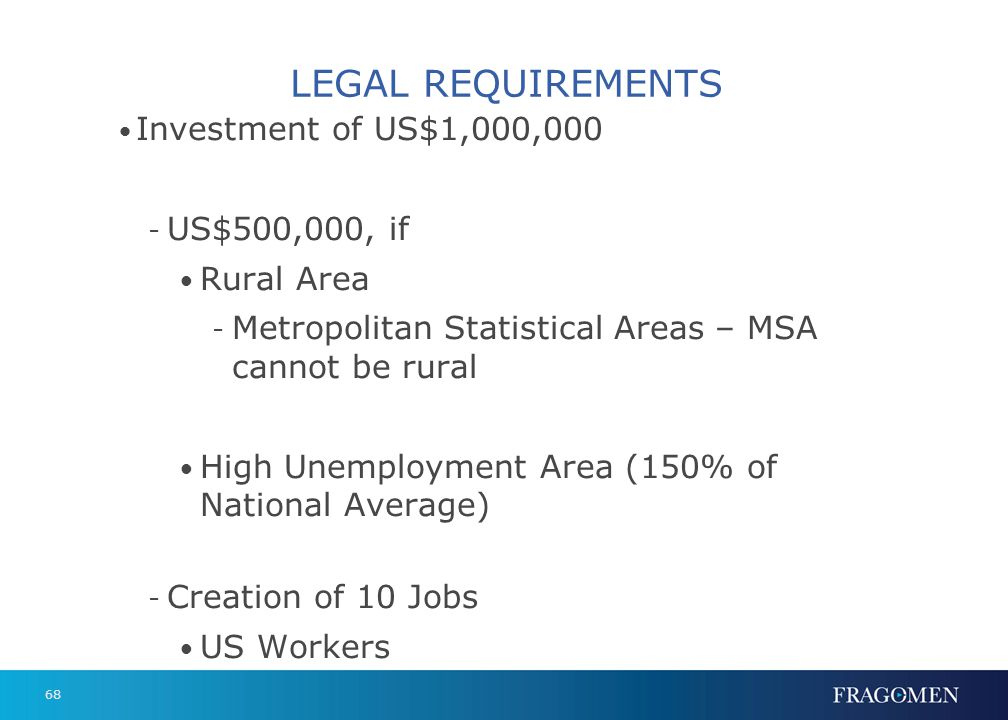 68 LEGAL REQUIREMENTS Investment of US$1,000,000 - US$500,000, if Rural Area - Metropolitan Statistical Areas – MSA cannot be rural High Unemployment