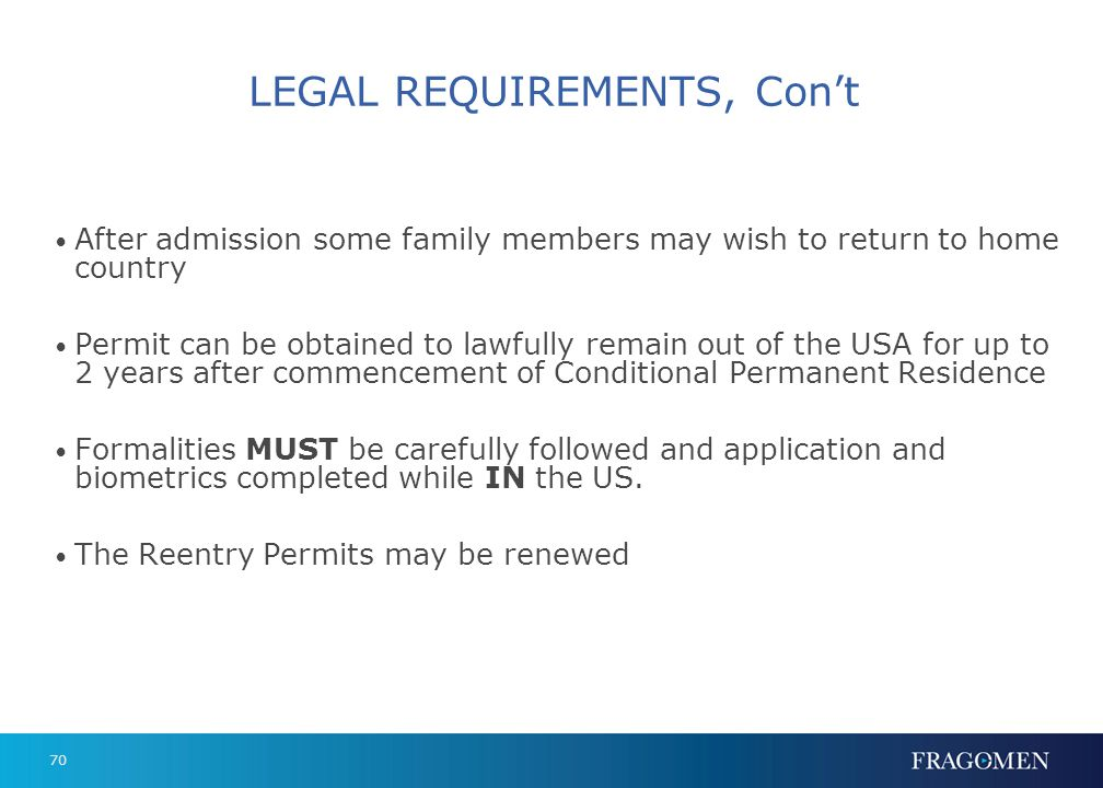 70 LEGAL REQUIREMENTS, Cont After admission some family members may wish to return to home country Permit can be obtained to lawfully remain out of th