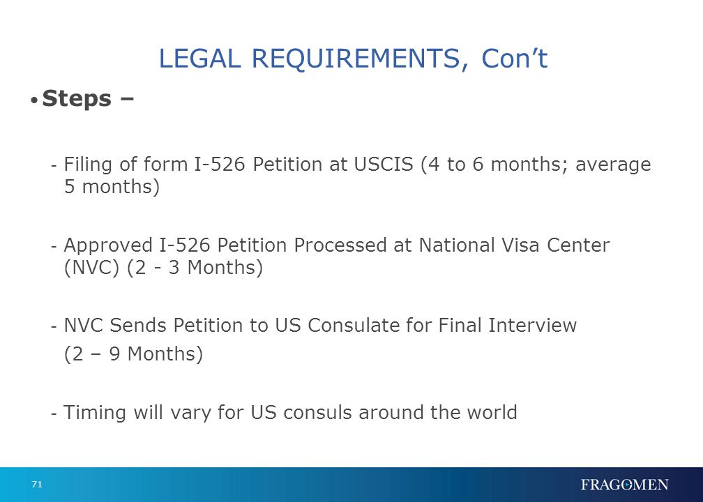 71 LEGAL REQUIREMENTS, Cont Steps – - Filing of form I-526 Petition at USCIS (4 to 6 months; average 5 months) - Approved I-526 Petition Processed at
