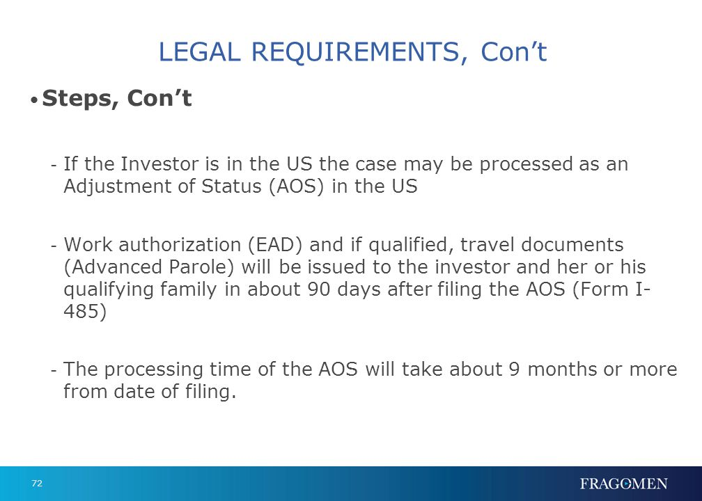 72 LEGAL REQUIREMENTS, Cont Steps, Cont - If the Investor is in the US the case may be processed as an Adjustment of Status (AOS) in the US - Work aut