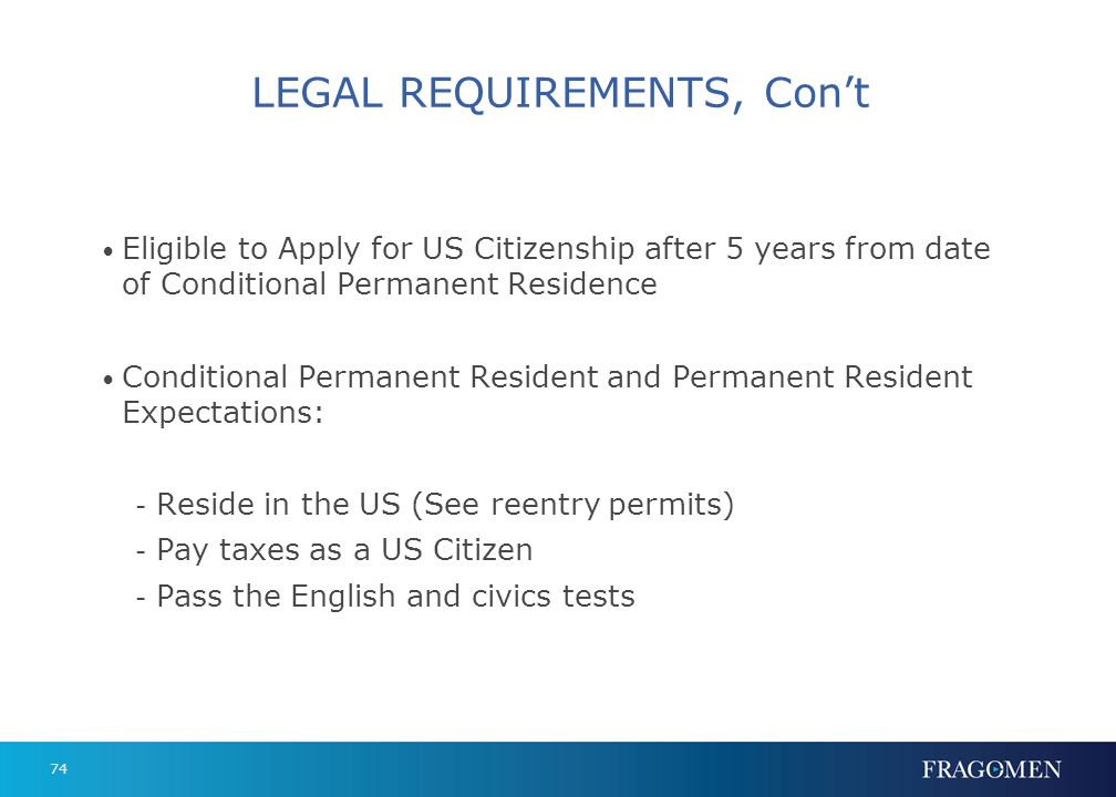 74 LEGAL REQUIREMENTS, Cont Eligible to Apply for US Citizenship after 5 years from date of Conditional Permanent Residence Conditional Permanent Resi