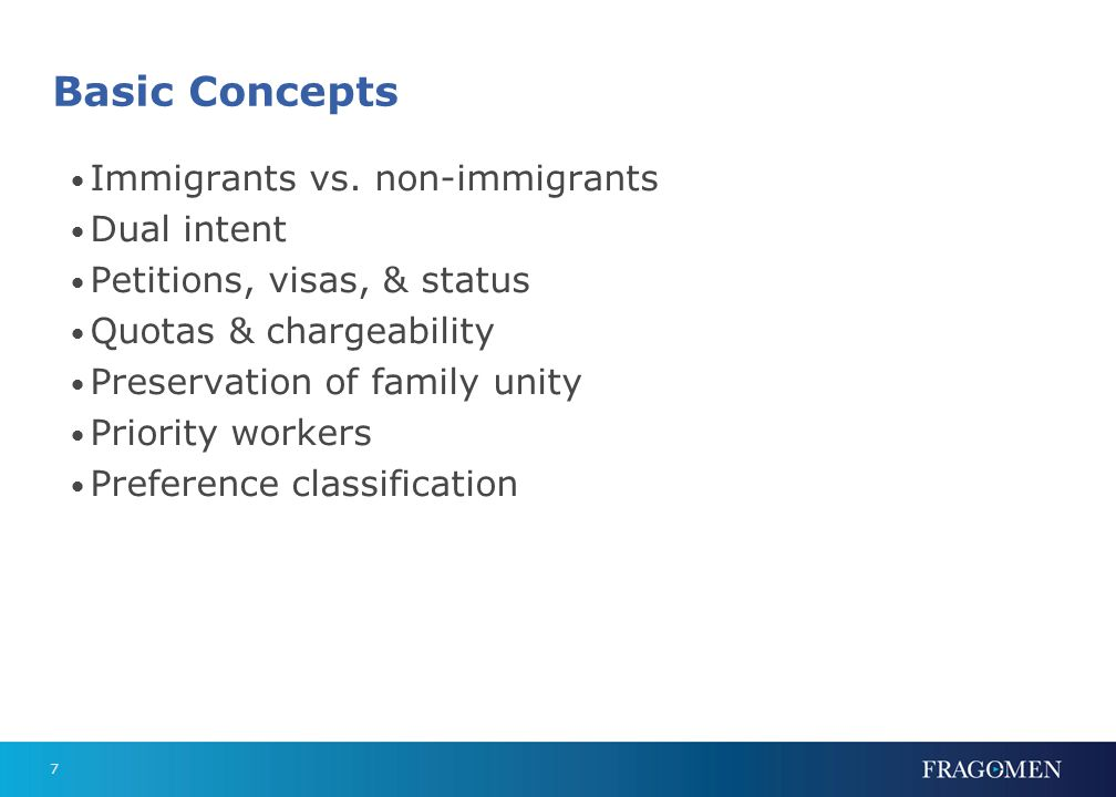 7 Basic Concepts Immigrants vs. non-immigrants Dual intent Petitions, visas, & status Quotas & chargeability Preservation of family unity Priority wor