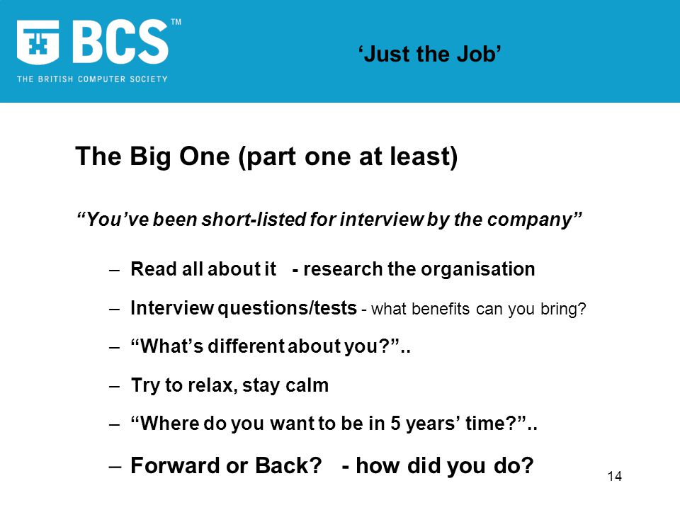 14 Just the Job The Big One (part one at least) Youve been short-listed for interview by the company –Read all about it - research the organisation –Interview questions/tests - what benefits can you bring.