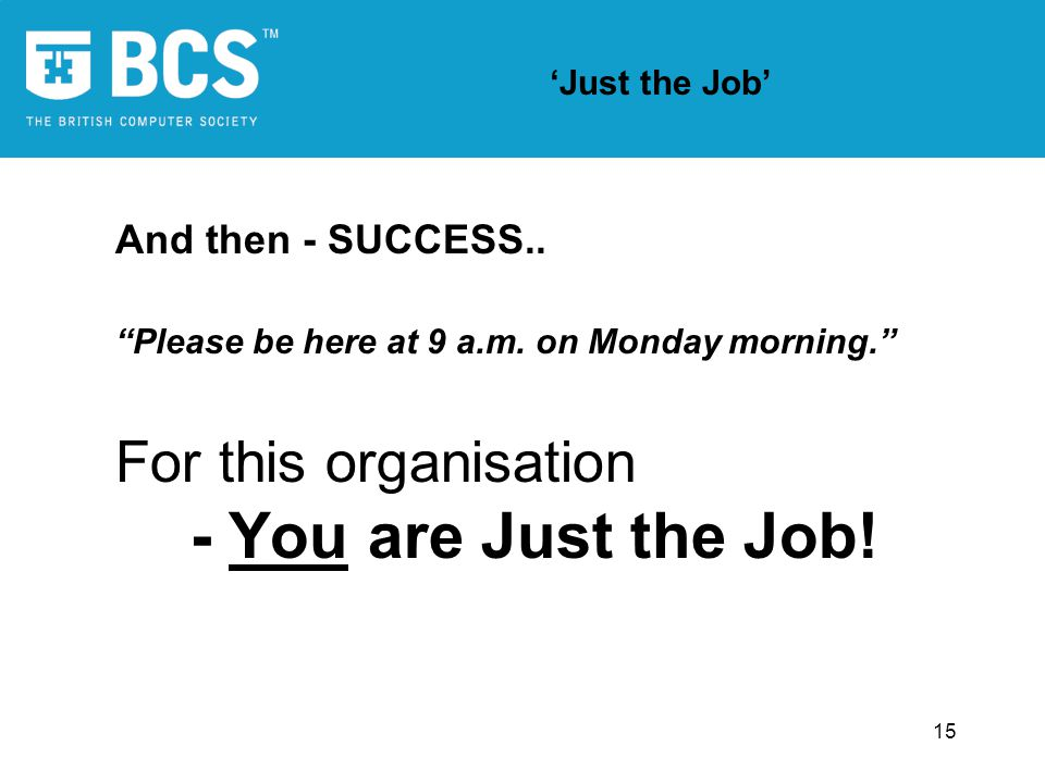 15 Just the Job And then - SUCCESS.. Please be here at 9 a.m. on Monday morning. For this organisation - You are Just the Job!