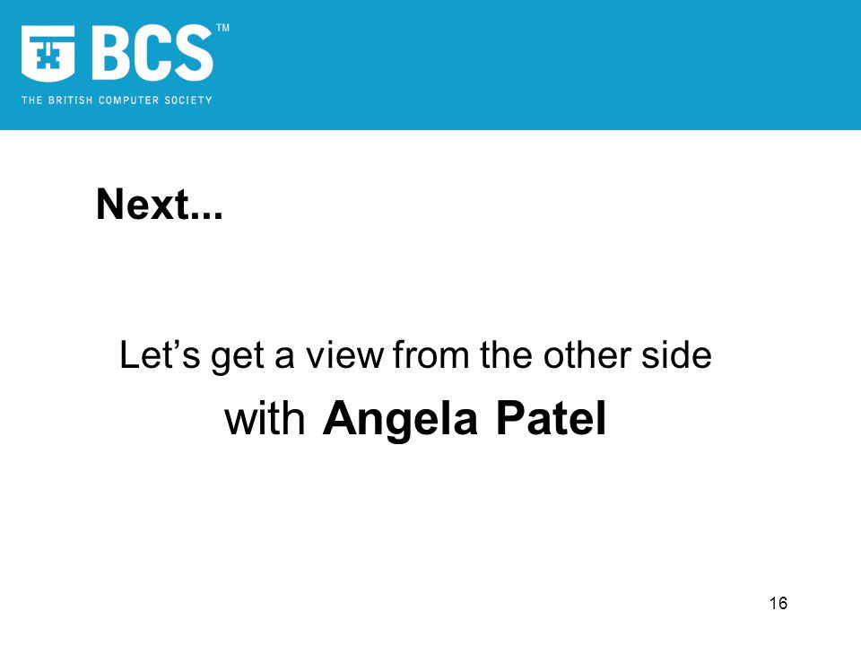 16 Next... Lets get a view from the other side with Angela Patel
