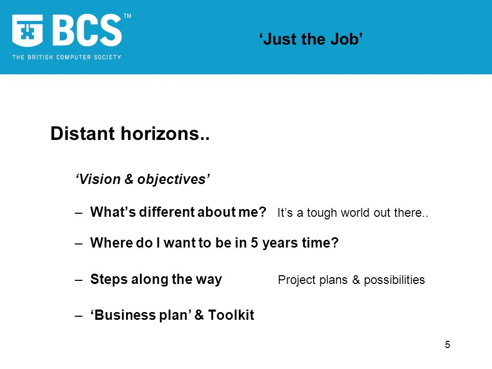 5 Just the Job Distant horizons.. Vision & objectives –Whats different about me? Its a tough world out there.. –Where do I want to be in 5 years time?
